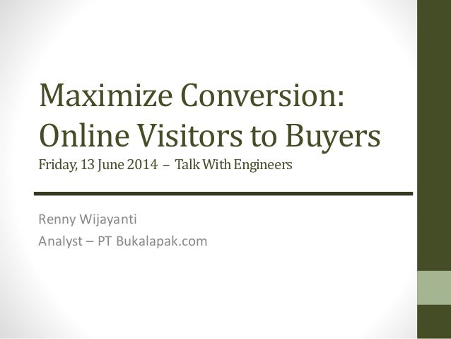 Maximize Conversion: Online Visitors to Buyers Friday,13June2014 – TalkWithEngineers Renny Wijayanti Analyst – PT Bukalapa...