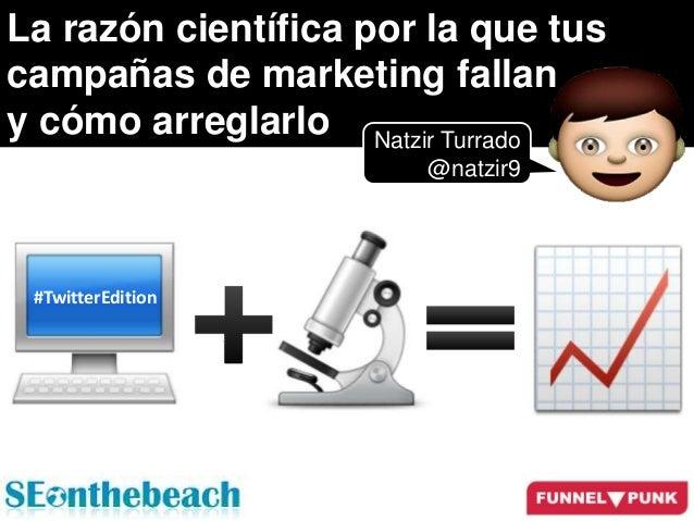La razón científica por la que tus campañas de marketing fallan y cómo arreglarlo Natzir Turrado @natzir9 #TwitterEdition