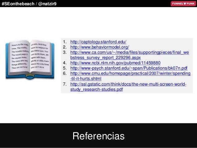 #SEonthebeach / @natzir9 1. http://captology.stanford.edu/ 2. http://www.behaviormodel.org/ 3. http://www.ca.com/us/~/medi...