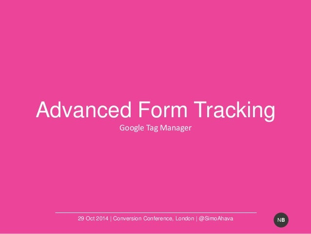 NB  Advanced Form Tracking  Google Tag Manager  29 Oct 2014 | Conversion Conference, London | @SimoAhava
