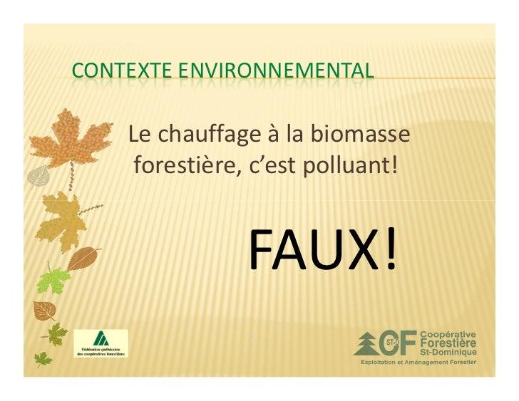 CONTEXTE ENVIRONNEMENTAL    Le chauffage à la biomasse     forestière, c'est polluant!               FAUX!