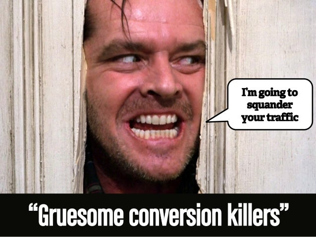 "I'm going to  squander  your traffic  ""Gruesome conversion killers"""