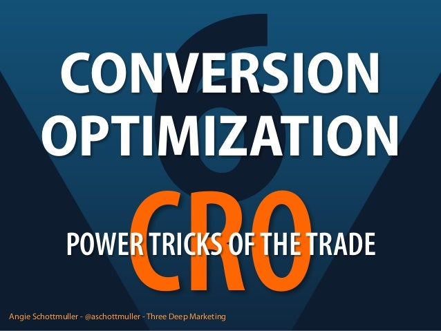 6 CRO  CONVERSION OPTIMIZATION POWER TRICKS OF THE TRADE Angie Schottmuller - @aschottmuller - Three Deep Marketing