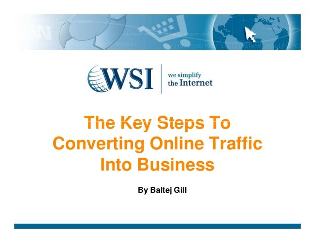 The Key Steps ToThe Key Steps To Converting Online Traffic Into Business By Baltej Gill