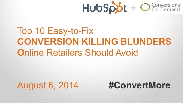 Top 10 Easy-to-Fix CONVERSION KILLING BLUNDERS Online Retailers Should Avoid August 6, 2014 #ConvertMore