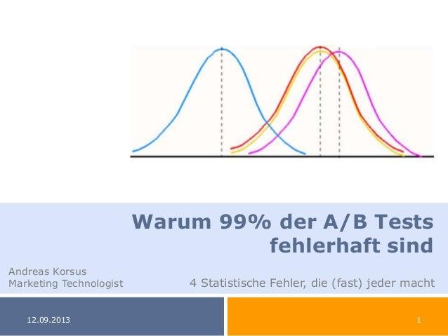 12.09.2013 1 Warum 99% der A/B Tests fehlerhaft sind Andreas Korsus Marketing Technologist 4 Statistische Fehler, die (fas...