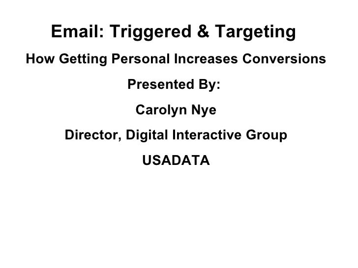Email: Triggered & Targeting  How Getting Personal Increases Conversions Presented By:  Carolyn Nye Director, Digital Inte...