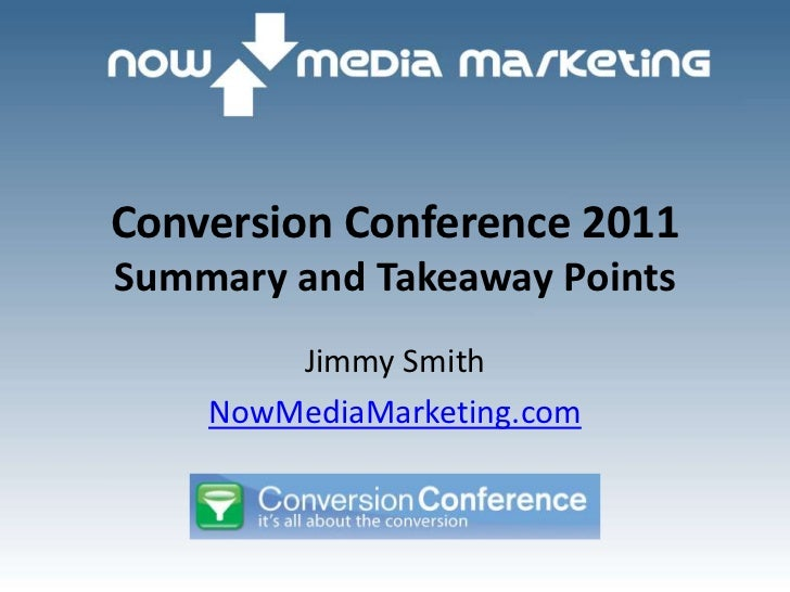 Conversion Conference 2011Summary and Takeaway Points        Jimmy Smith    NowMediaMarketing.com