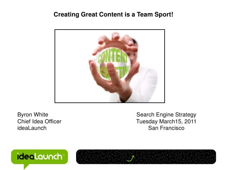 Creating Great Content is a Team Sport!<br />Byron White<br />Chief Idea Officer<br />ideaLaunch<br />Search Engine Strate...