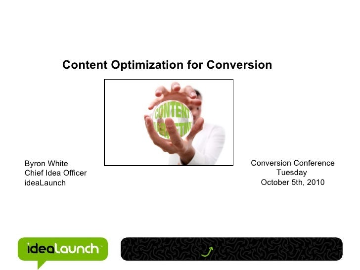 Content Optimization for Conversion Byron White Chief Idea Officer ideaLaunch Conversion Conference Tuesday  October 5th, ...