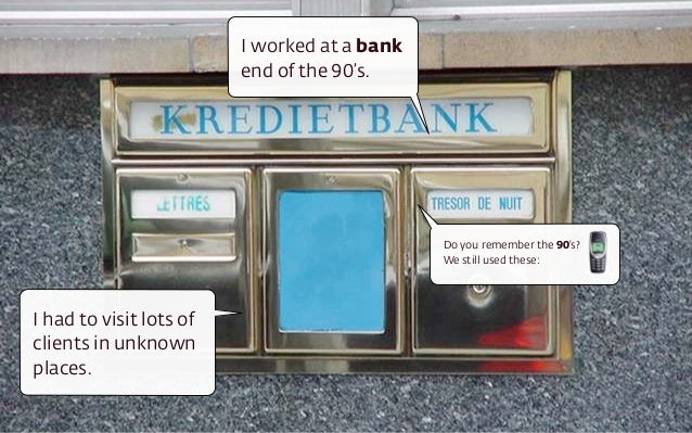 I worked at a bank end of the 90's. I had to visit lots of clients in unknown places. Do you remember the 90's?