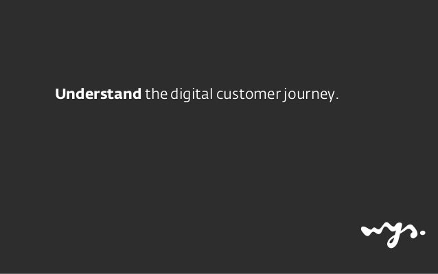 Understand the digital customer journey. Be present in the entire journey by being helpful.