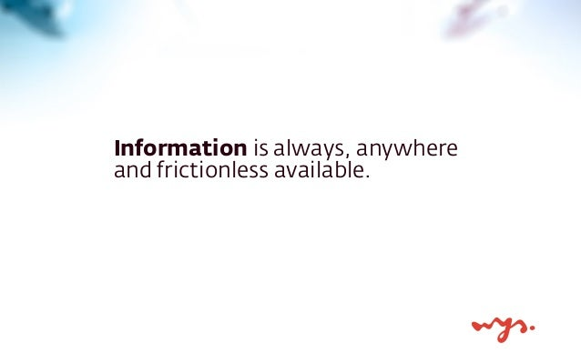 Information is always, anywhere and frictionless available.