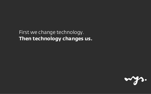 First we change technology. Then technology changes us.