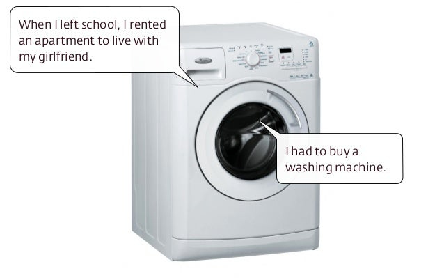 I had to buy a washing machine. When I left school, I rented an apartment to live with my girlfriend.