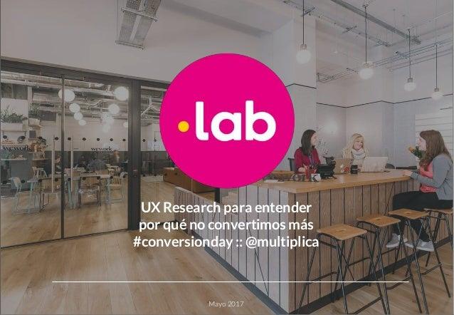 UX Research para entender por qué no convertimos más #conversionday :: @multiplica Mayo 2017