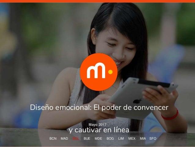 Diseño emocional: El poder de convencer y cautivar en línea Mayo 2017 BCN MAD SCL BUE MDE BOG LIM MEX MIA SFO