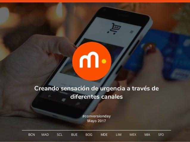 1 Creando sensación de urgencia a través de diferentes canales #conversionday Mayo 2017 BCN MAD SCL MDE LIM MEXBOG MIA SFO...