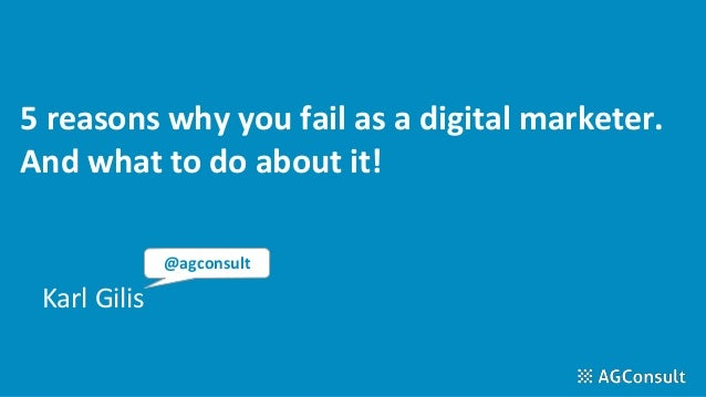 5 reasons why you fail as a digital marketer. And what to do about it! Karl Gilis @agconsult