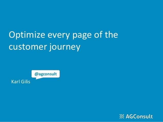 Optimize every page of the customer journey Karl Gilis @agconsult