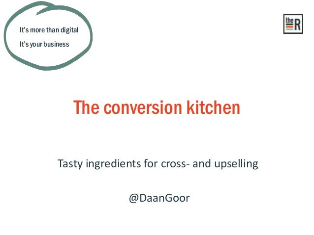 Tasty ingredients for cross- and upselling The conversion kitchen It's more than digital It's your business @DaanGoor