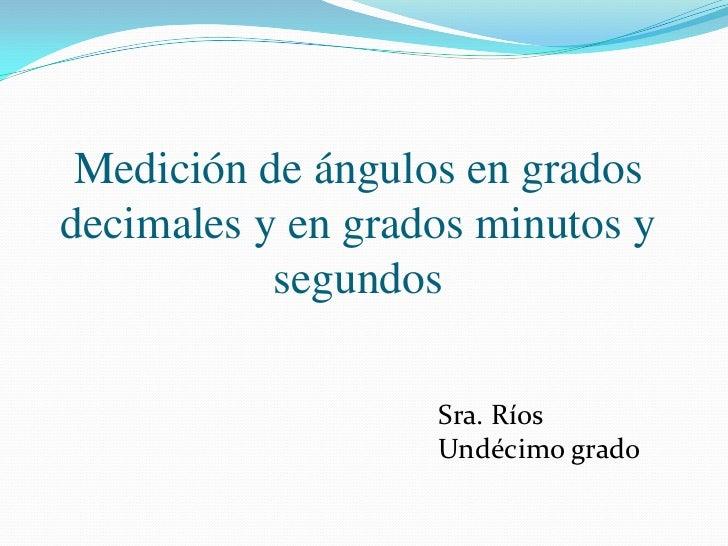Medición de ángulos en gradosdecimales y en gradosminutos y segundos<br />Sra. Ríos<br />Undécimogrado<br />