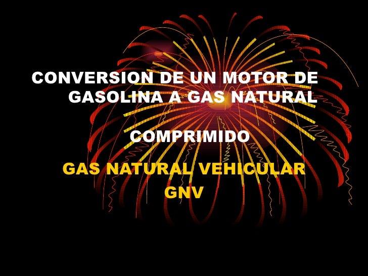 CONVERSION DE UN MOTOR DE  GASOLINA A GAS NATURAL    COMPRIMIDO GAS NATURAL VEHICULAR GNV