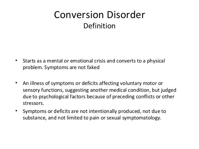 conversion disorder Conversion disorder, also called functional neurological symptom disorder, 1 is defined as a psychiatric illness in which symptoms and signs affecting voluntary motor or sensory function cannot be explained by a neurological or general medical condition 2 psychological factors, such as conflicts or stress, are judged to be associated with the.