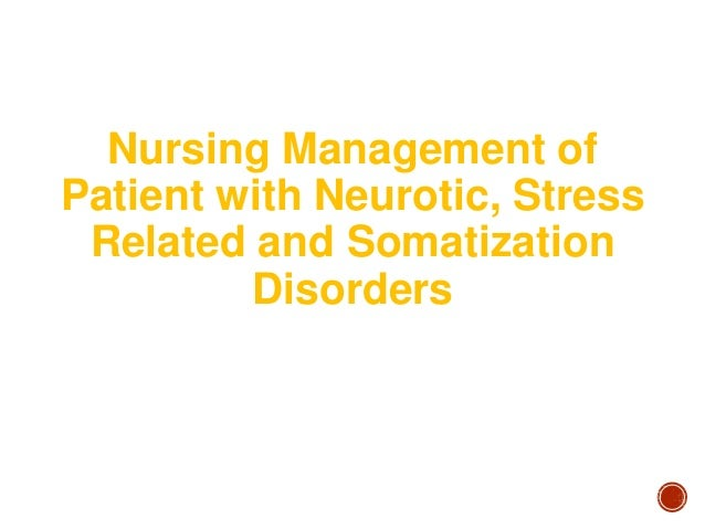 Nursing Management of Patient with Neurotic, Stress Related and Somatization Disorders