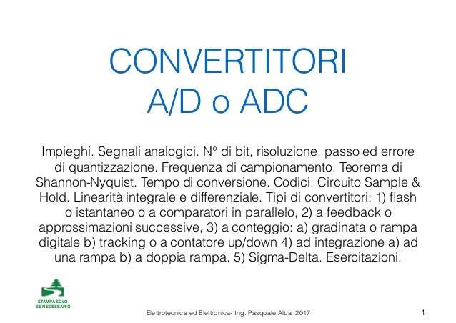 Elettrotecnica ed Elettronica- Ing. Pasquale Alba 2017 CONVERTITORI A/D o ADC Impieghi. Segnali analogici. N° di bit, riso...