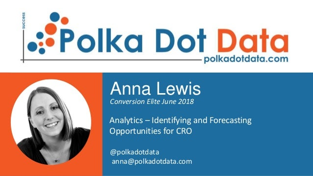 Anna Lewis Conversion Elite June 2018 Analytics – Identifying and Forecasting Opportunities for CRO @polkadotdata anna@pol...