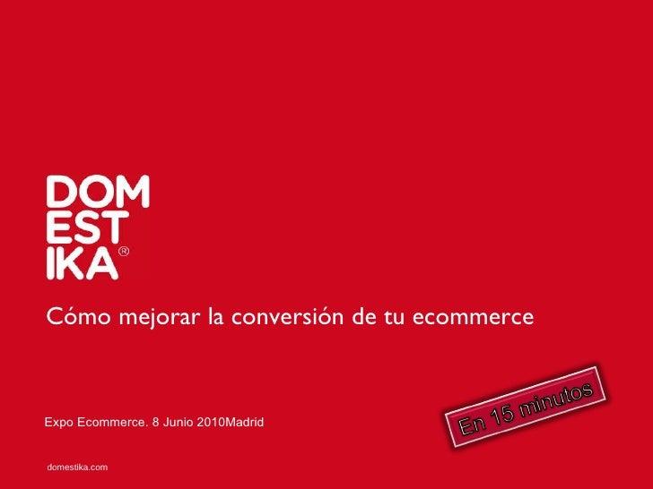 Cómo mejorar la conversión de tu ecommerce Expo Ecommerce. 8 Junio 2010Madrid