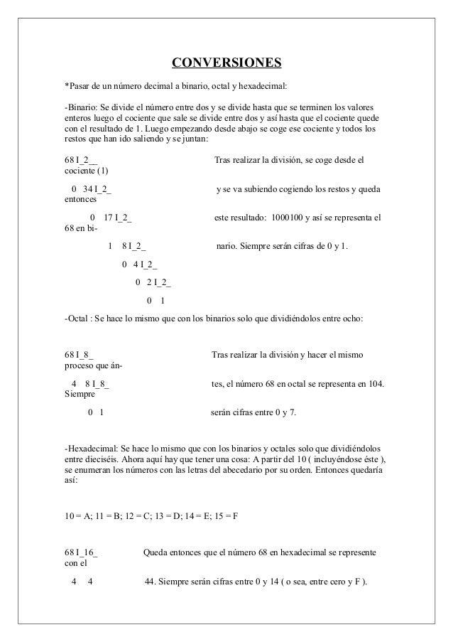 CONVERSIONES *Pasar de un número decimal a binario, octal y hexadecimal: -Binario: Se divide el número entre dos y se divi...