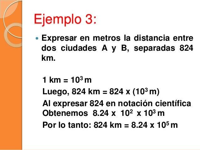 Ejemplo 4: Expresar en metros la distancia entre dos ciudades A y B, separadas 340 km. 1 km = 103 m Luego, 340 km = 340 x ...