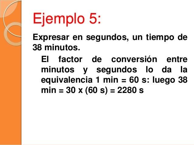 Ejemplo 6: Expresar en horas, 26 s. Sabemos que 1 h = 60 min y 1 min = 60 s; Luego 1 h = 60 min = 60 x (60 s) = 3600 s ó t...