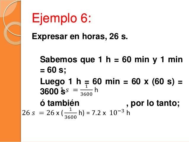 Ejemplo 7: Expresar la rapidez de 72 km/h en m/s. Se emplea simultáneamente el factor de conversión para km y h. 72 = 72 x...