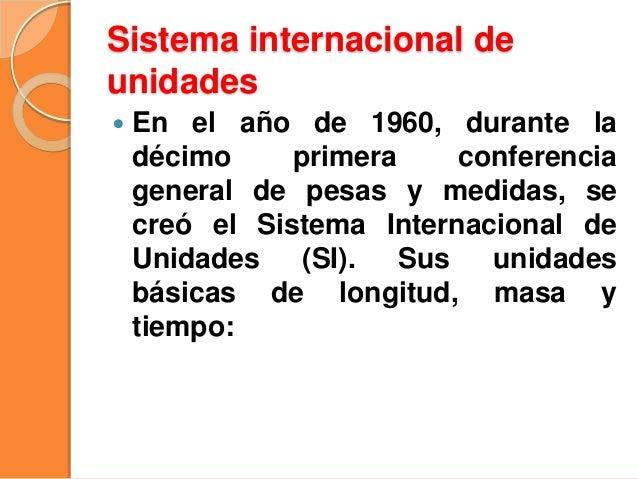 Sistema internacional de unidades  En el año de 1960, durante la décimo primera conferencia general de pesas y medidas, s...