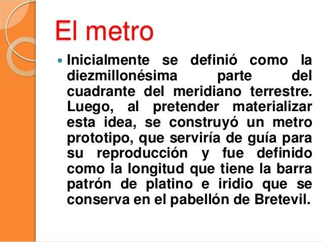 El metro  Inicialmente se definió como la diezmillonésima parte del cuadrante del meridiano terrestre. Luego, al pretende...