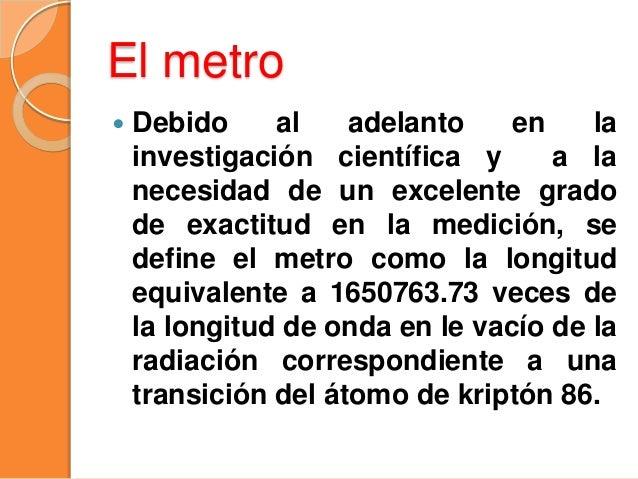 El metro  Debido al adelanto en la investigación científica y a la necesidad de un excelente grado de exactitud en la med...