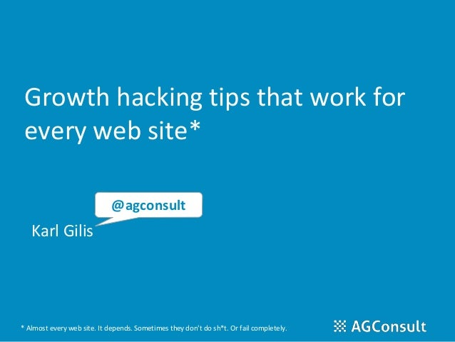 Growth hacking tips that work for every web site* Karl Gilis @agconsult * Almost every web site. It depends. Sometimes the...