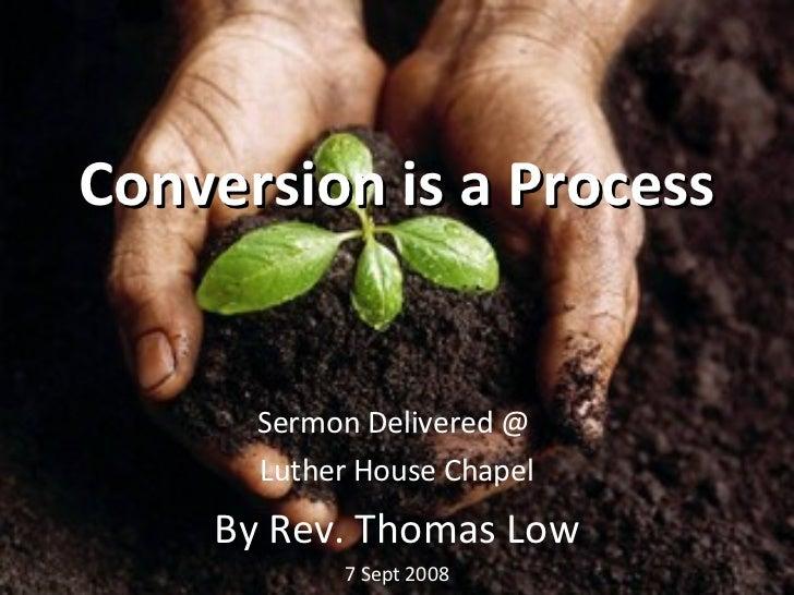 Conversion is a Process <ul><li>Sermon Delivered @  </li></ul><ul><li>Luther House Chapel </li></ul><ul><li>By Rev. Thomas...