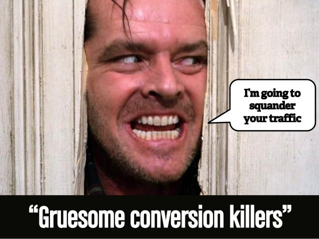"""I'm going to  squander  your traffic  """"Gruesome conversion killers"""""""