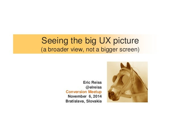 Seeing the big UX picture  (a broader view, not a bigger screen)  Eric Reiss  @elreiss  Conversion Meetup  November 6, 201...