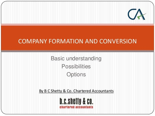 COMPANY FORMATION AND CONVERSION Basic understanding Possibilities Options By B C Shetty & Co. Chartered Accountants