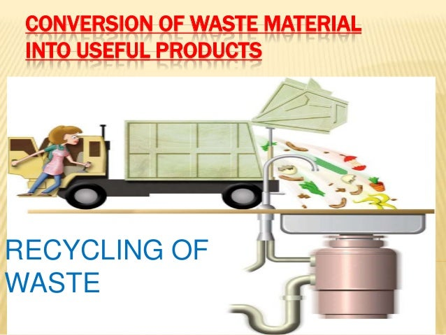 Conversion of waste material into useful products for Useful things from waste