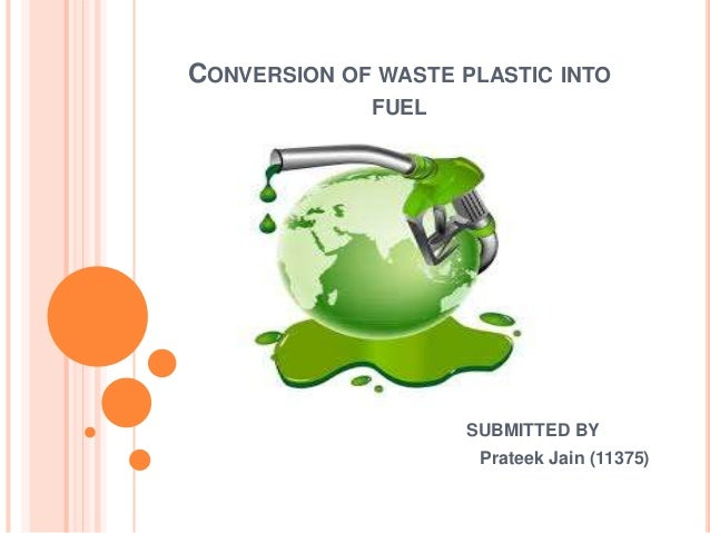 CONVERSION OF WASTE PLASTIC INTO FUEL SUBMITTED BY Prateek Jain (11375)