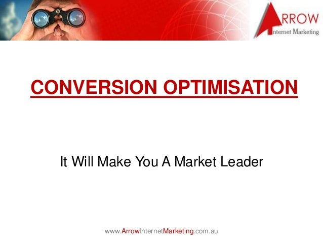www.ArrowInternetMarketing.com.au CONVERSION OPTIMISATION It Will Make You A Market Leader