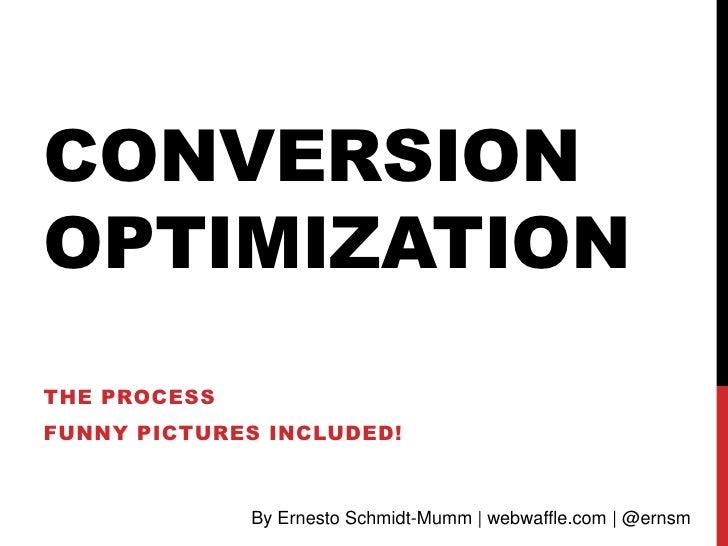 CONVERSIONOPTIMIZATIONTHE PROCESSFUNNY PICTURES INCLUDED!              By Ernesto Schmidt-Mumm | webwaffle.com | @ernsm