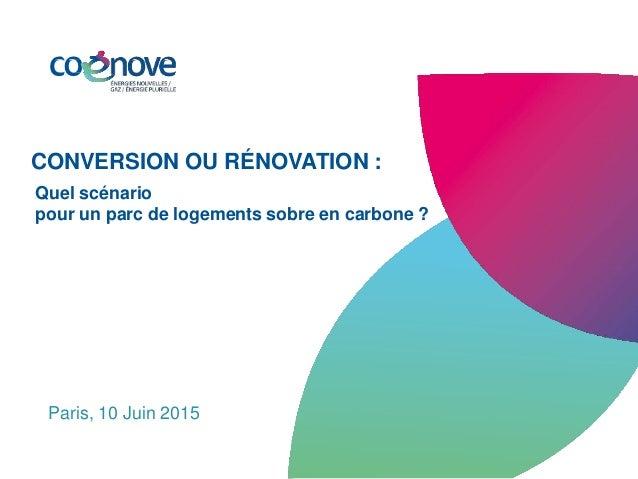 Paris, 10 Juin 2015 CONVERSION OU RÉNOVATION : Quel scénario pour un parc de logements sobre en carbone ?