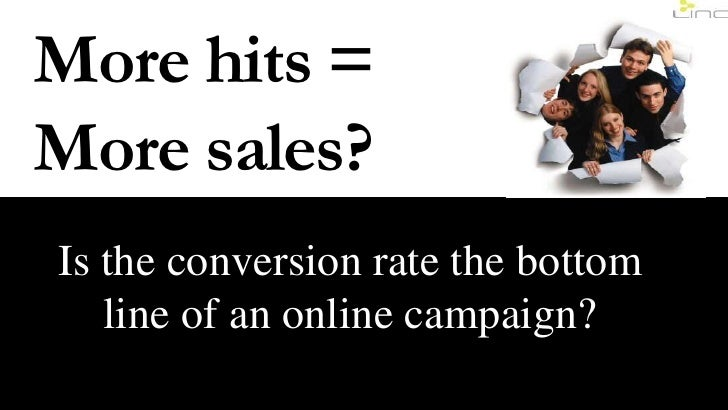 More hits =<br />More sales?<br />Is the conversion rate the bottom line of an online campaign?<br />